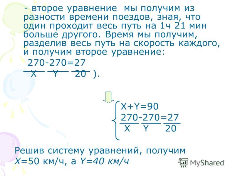 - второе уравнение мы получим из разности времени поездов, зная, что один проходит весь путь на 1ч 21 мин больше другого. Время мы получим, разделив весь путь на скорость каждого, и получим второе уравнение: 270-270=27 X Y 20 ). X+Y=90 270-270=27 X Y