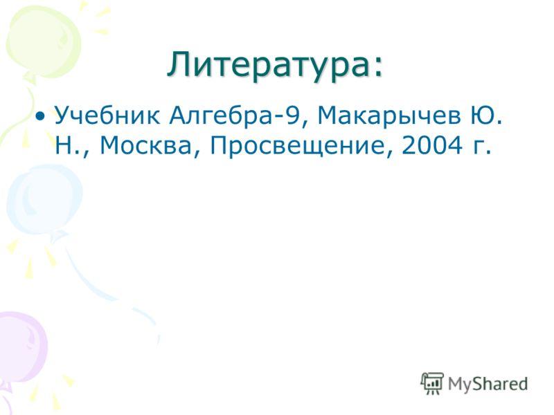 Литература: Учебник Алгебра-9, Макарычев Ю. Н., Москва, Просвещение, 2004 г.