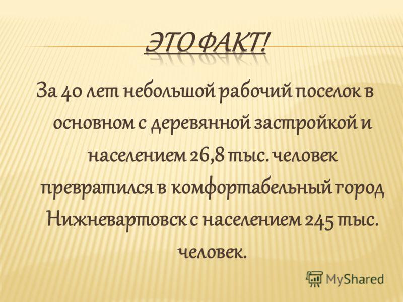 За 40 лет небольшой рабочий поселок в основном с деревянной застройкой и населением 26,8 тыс. человек превратился в комфортабельный город Нижневартовск с населением 245 тыс. человек.
