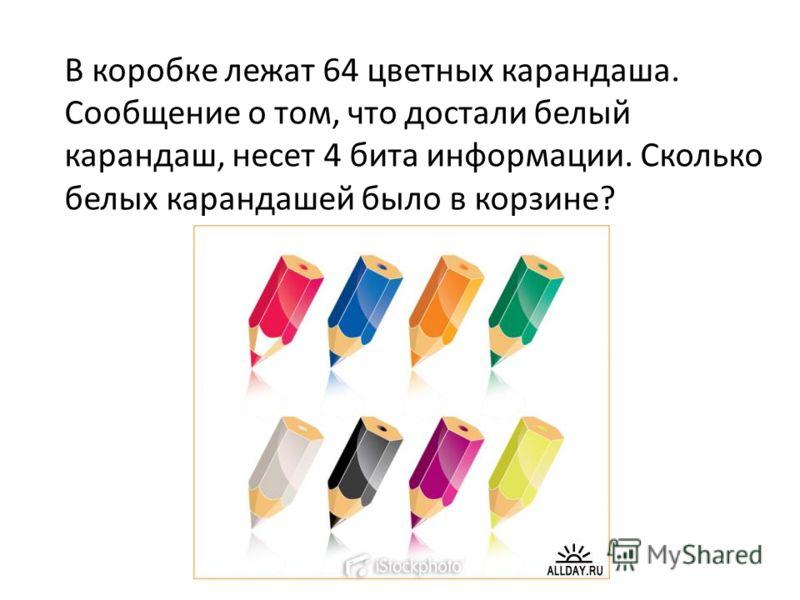 В коробке лежат 64 цветных карандаша. Сообщение о том, что достали белый карандаш, несет 4 бита информации. Сколько белых карандашей было в корзине?