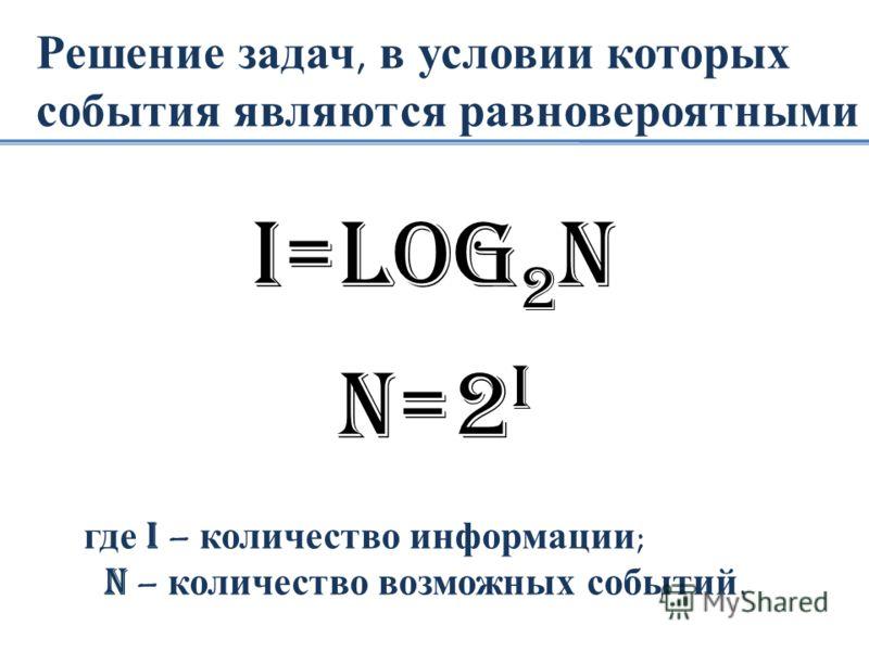 Решение задач, в условии которых события являются равновероятными I=loG 2 N N=2 I где I – количество информации; N – количество возможных событий.