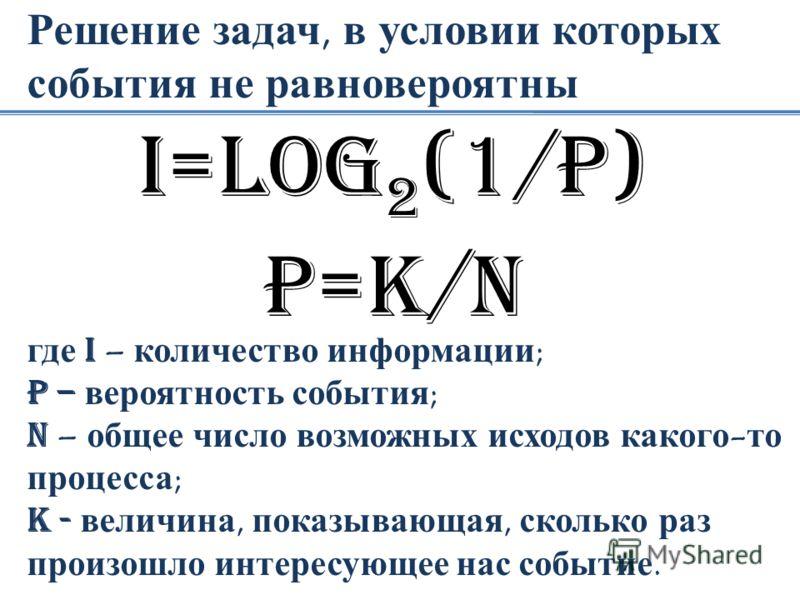 Решение задач, в условии которых события не равновероятны I=loG 2 (1/p) P=k/N где I – количество информации; P – вероятность события; N – общее число возможных исходов какого-то процесса; K - величина, показывающая, сколько раз произошло интересующее