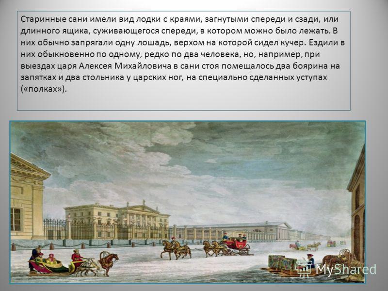 Старинные сани имели вид лодки с краями, загнутыми спереди и сзади, или длинного ящика, суживающегося спереди, в котором можно было лежать. В них обычно запрягали одну лошадь, верхом на которой сидел кучер. Ездили в них обыкновенно по одному, редко п