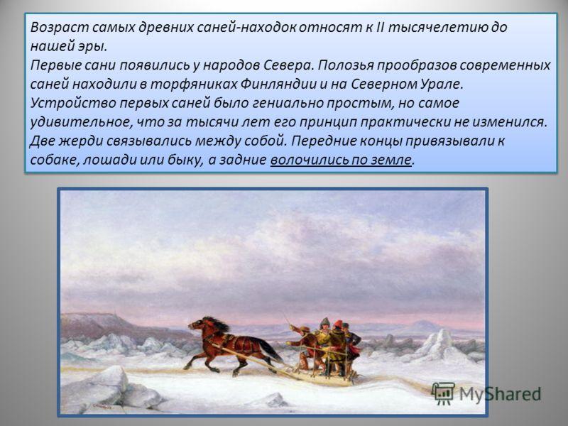 Возраст самых древних саней-находок относят к II тысячелетию до нашей эры. Первые сани появились у народов Севера. Полозья прообразов современных саней находили в торфяниках Финляндии и на Северном Урале. Устройство первых саней было гениально просты