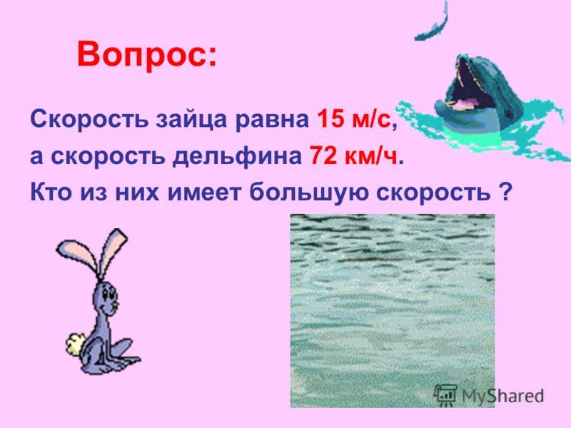Вопрос: Скорость зайца равна 15 м/с, а скорость дельфина 72 км/ч. Кто из них имеет большую скорость ?