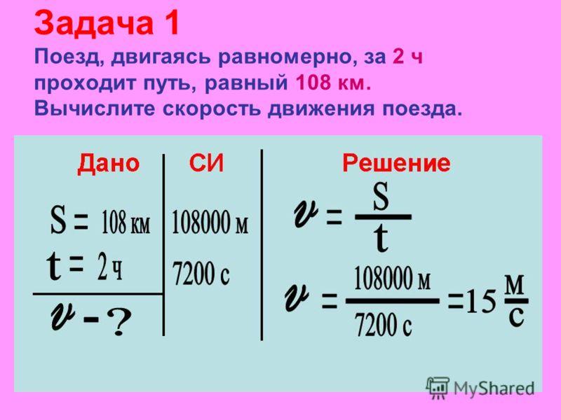 Задача 1 Поезд, двигаясь равномерно, за 2 ч проходит путь, равный 108 км. Вычислите скорость движения поезда.