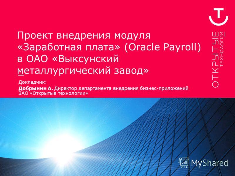 Проект внедрения модуля «Заработная плата» (Oracle Payroll) в ОАО «Выксунский металлургический завод» Докладчик: Добрынин А. Директор департамента внедрения бизнес-приложений ЗАО «Открытые технологии»