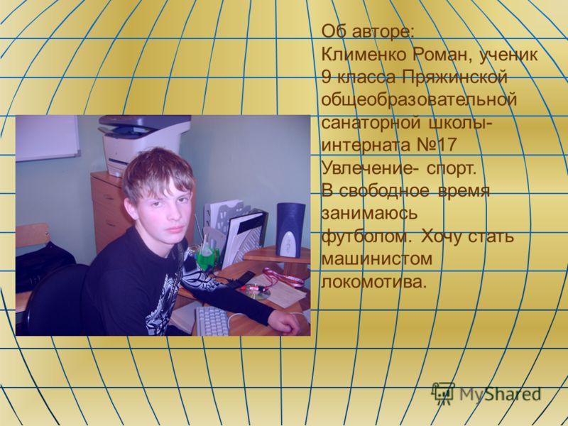 Об авторе: Клименко Роман, ученик 9 класса Пряжинской общеобразовательной санаторной школы- интерната 17 Увлечение- спорт. В свободное время занимаюсь футболом. Хочу стать машинистом локомотива.