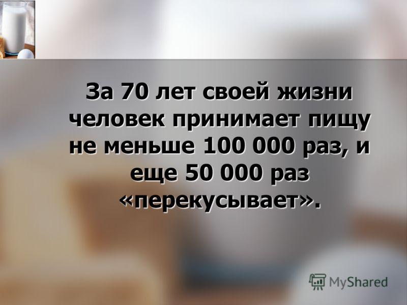 За 70 лет своей жизни человек принимает пищу не меньше 100 000 раз, и еще 50 000 раз «перекусывает».