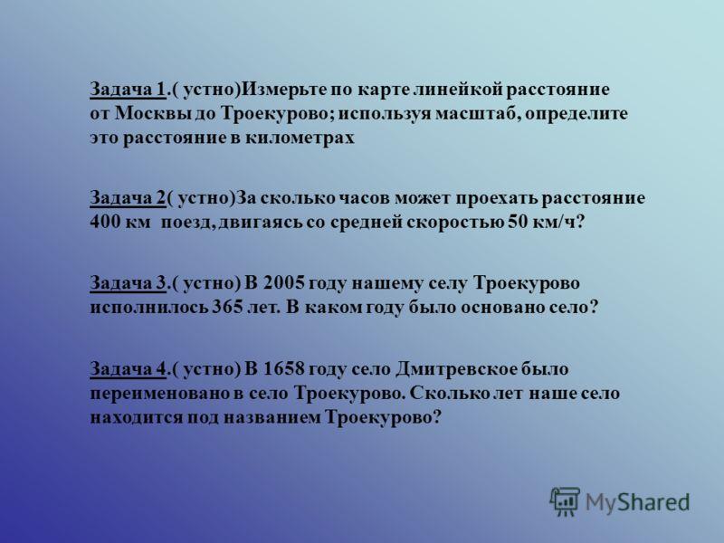 Задача 1.( устно)Измерьте по карте линейкой расстояние от Москвы до Троекурово; используя масштаб, определите это расстояние в километрах Задача 2( устно)За сколько часов может проехать расстояние 400 км поезд, двигаясь со средней скоростью 50 км/ч?