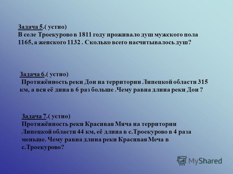 Задача 5.( устно) В селе Троекурово в 1811 году проживало душ мужского пола 1165, а женского 1132. Сколько всего насчитывалось душ? Задача 6.( устно) Протяжённость реки Дон на территории Липецкой области 315 км, а вся её дина в 6 раз больше.Чему равн