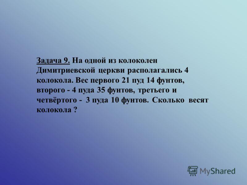 Задача 9. На одной из колоколен Димитриевской церкви располагались 4 колокола. Вес первого 21 пуд 14 фунтов, второго - 4 пуда 35 фунтов, третьего и четвёртого - 3 пуда 10 фунтов. Сколько весят колокола ?