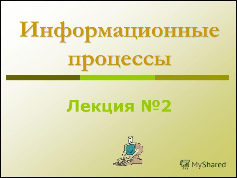 Информационные процессы Лекция 2
