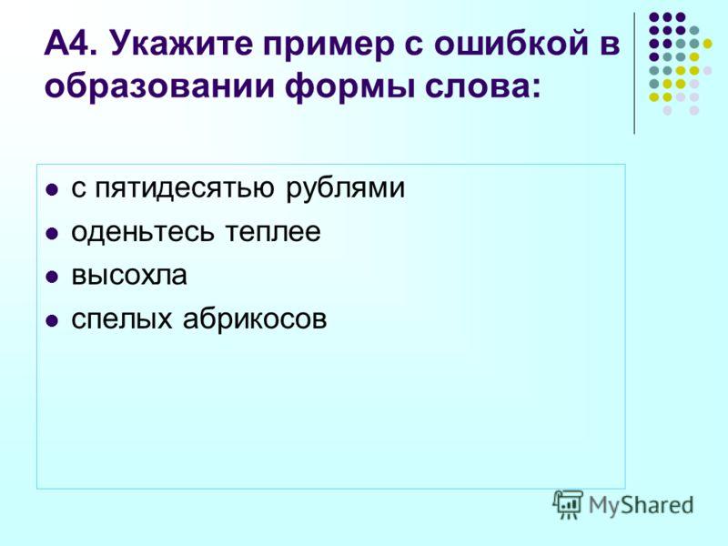 А4. Укажите пример с ошибкой в образовании формы слова: с пятидесятью рублями оденьтесь теплее высохла спелых абрикосов