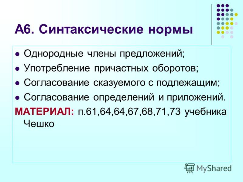 А6. Синтаксические нормы Однородные члены предложений; Употребление причастных оборотов; Согласование сказуемого с подлежащим; Согласование определений и приложений. МАТЕРИАЛ: п.61,64,64,67,68,71,73 учебника Чешко