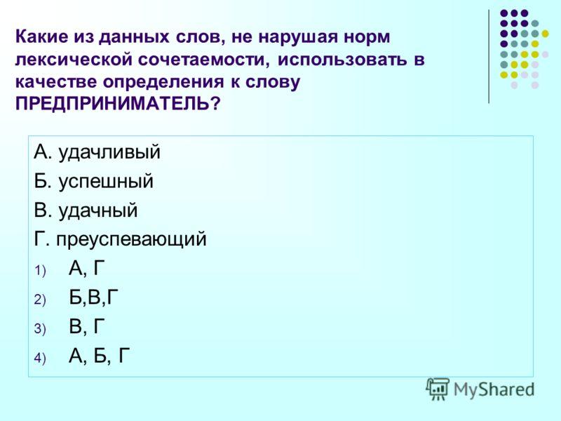 Какие из данных слов, не нарушая норм лексической сочетаемости, использовать в качестве определения к слову ПРЕДПРИНИМАТЕЛЬ? А. удачливый Б. успешный В. удачный Г. преуспевающий 1) А, Г 2) Б,В,Г 3) В, Г 4) А, Б, Г