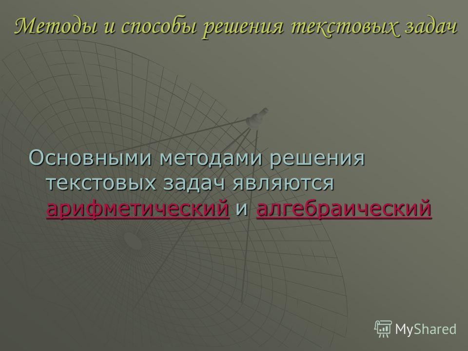 Методы и способы решения текстовых задач Основными методами решения текстовых задач являются арифметический и алгебраический
