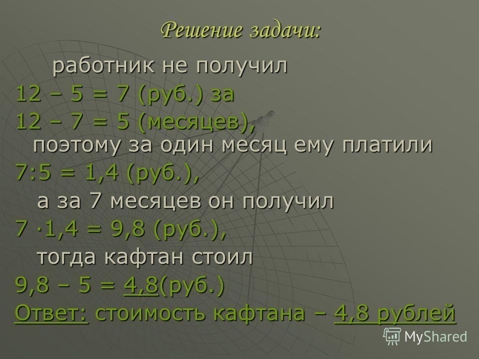 Решение задачи: работник не получил работник не получил 12 – 5 = 7 (руб.) за 12 – 7 = 5 (месяцев), поэтому за один месяц ему платили 7:5 = 1,4 (руб.), а за 7 месяцев он получил а за 7 месяцев он получил 7 ·1,4 = 9,8 (руб.), тогда кафтан стоил тогда к
