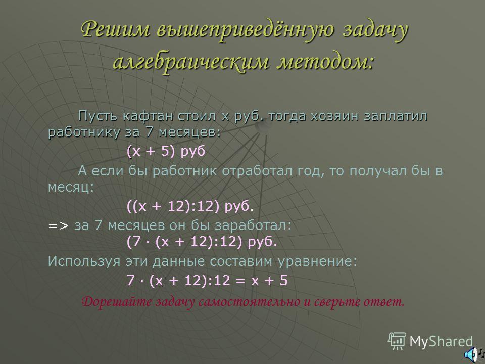 Решим вышеприведённую задачу алгебраическим методом: Пусть кафтан стоил x руб. тогда хозяин заплатил работнику за 7 месяцев: (x + 5) руб А если бы работник отработал год, то получал бы в месяц: ((x + 12):12) руб. => за 7 месяцев он бы заработал: (7 ·