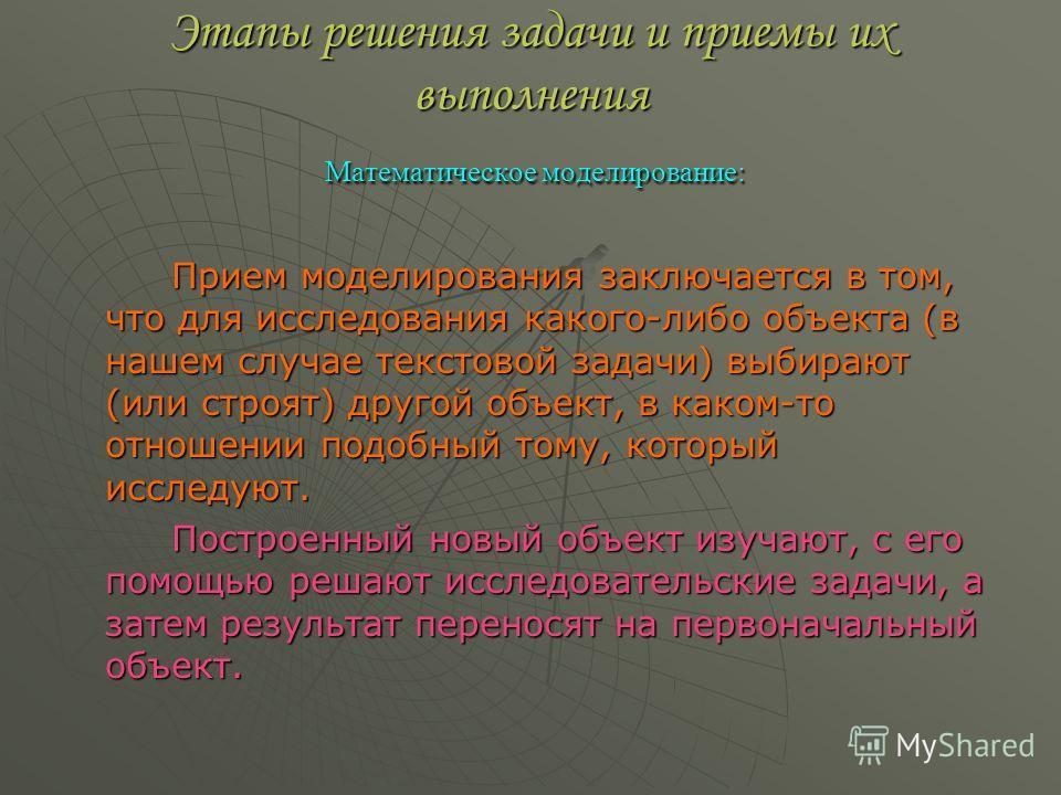 Этапы решения задачи и приемы их выполнения Математическое моделирование: Прием моделирования заключается в том, что для исследования какого-либо объекта (в нашем случае текстовой задачи) выбирают (или строят) другой объект, в каком-то отношении подо