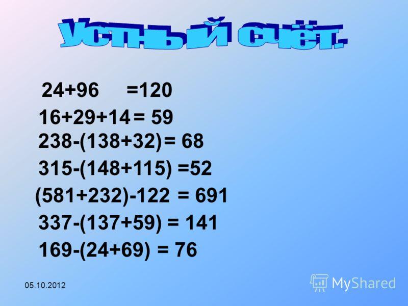 30.07.2012 24+96=120 16+29+14= 59 238-(138+32)= 68 315-(148+115)=52 (581+232)-122= 691 337-(137+59)= 141 169-(24+69)= 76
