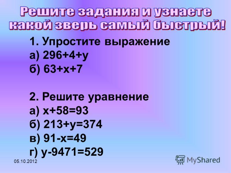 30.07.2012 1. Упростите выражение а) 296+4+y б) 63+x+7 2. Решите уравнение а) x+58=93 б) 213+у=374 в) 91-х=49 г) у-9471=529