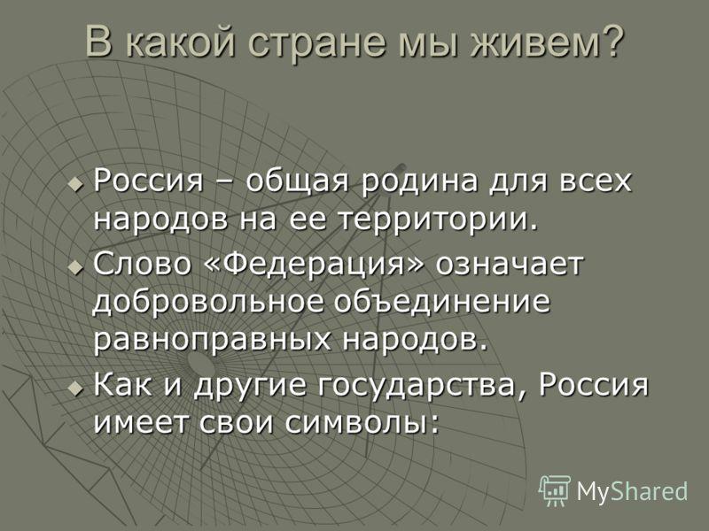 В какой стране мы живем? Россия – общая родина для всех народов на ее территории. Слово «Федерация» означает добровольное объединение равноправных народов. Как и другие государства, Россия имеет свои символы: