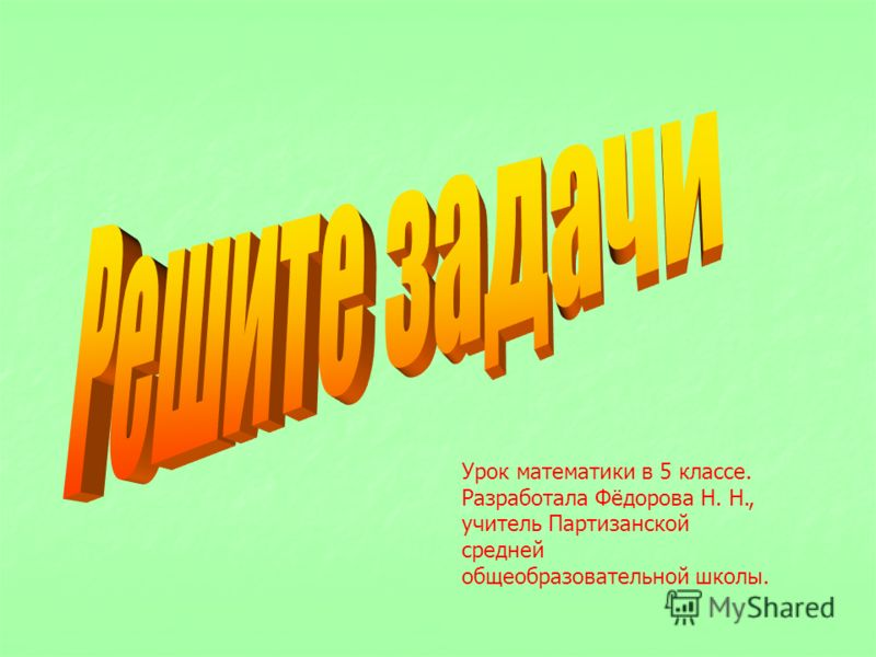 Урок математики в 5 классе. Разработала Фёдорова Н. Н., учитель Партизанской средней общеобразовательной школы.