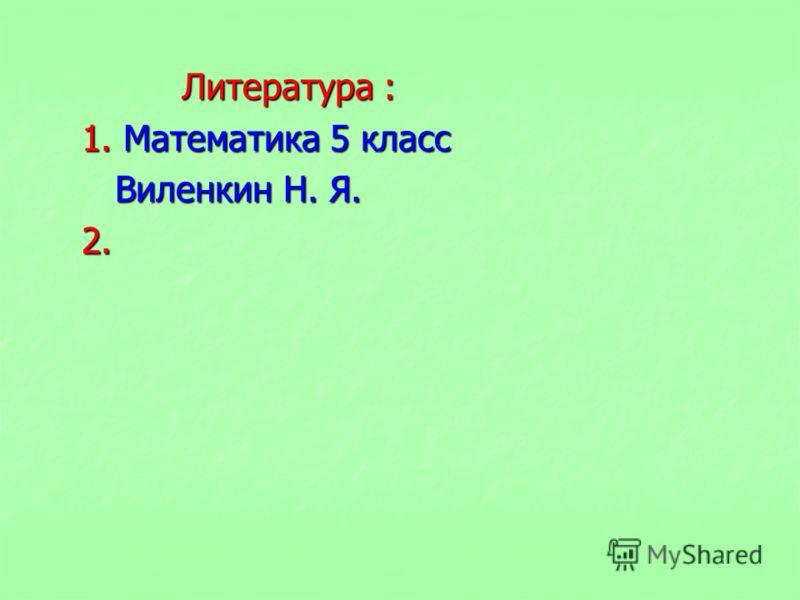 Литература : 1. Математика 5 класс Виленкин Н. Я. 2.