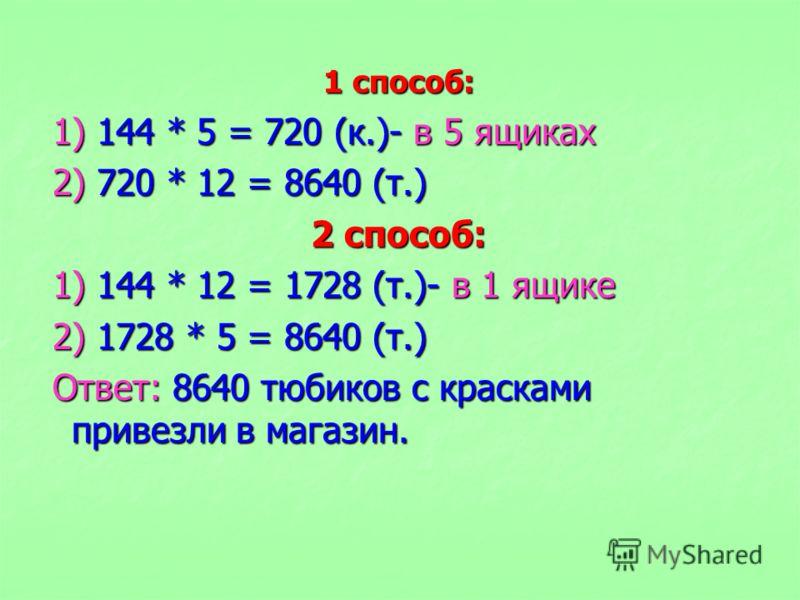 1 способ: 1) 144 * 5 = 720 (к.)- в 5 ящиках 2) 720 * 12 = 8640 (т.) 2 способ: 1) 144 * 12 = 1728 (т.)- в 1 ящике 2) 1728 * 5 = 8640 (т.) Ответ: 8640 тюбиков с красками привезли в магазин.