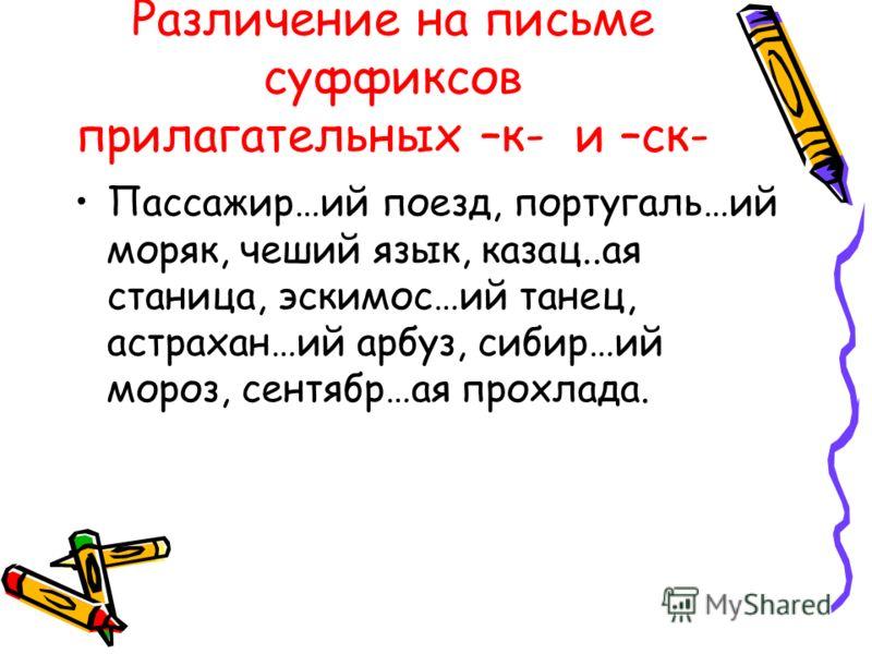 Различение на письме суффиксов прилагательных –к- и –ск- Пассажир…ий поезд, португаль…ий моряк, чеший язык, казац..ая станица, эскимос…ий танец, астрахан…ий арбуз, сибир…ий мороз, сентябр…ая прохлада.