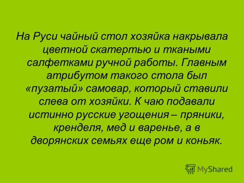 На Руси чайный стол хозяйка накрывала цветной скатертью и ткаными салфетками ручной работы. Главным атрибутом такого стола был «пузатый» самовар, который ставили слева от хозяйки. К чаю подавали истинно русские угощения – пряники, кренделя, мед и вар