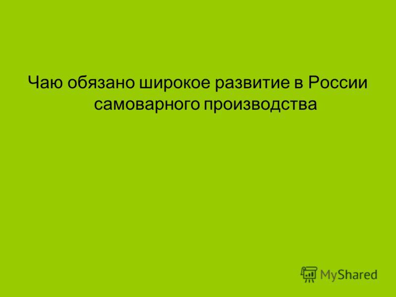 Чаю обязано широкое развитие в России самоварного производства