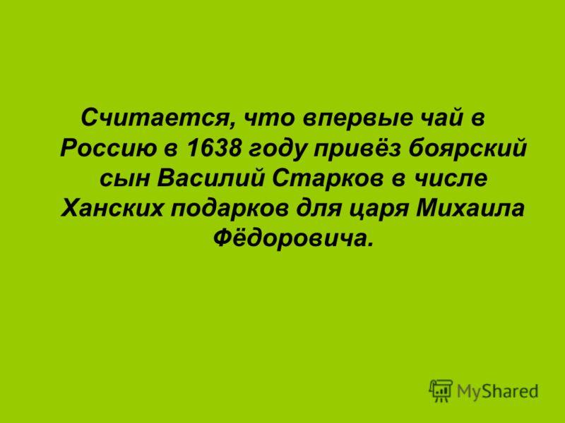 Считается, что впервые чай в Россию в 1638 году привёз боярский сын Василий Старков в числе Ханских подарков для царя Михаила Фёдоровича.