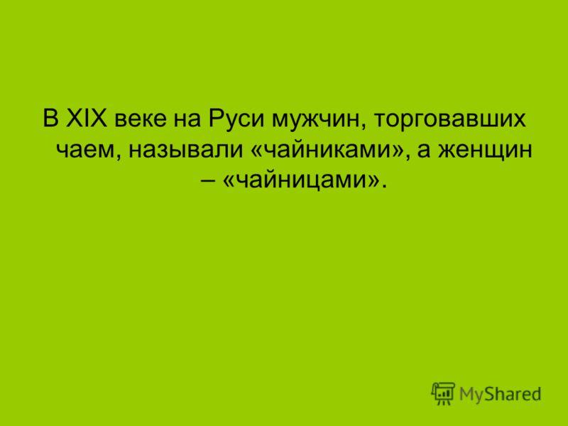 В XIX веке на Руси мужчин, торговавших чаем, называли «чайниками», а женщин – «чайницами».