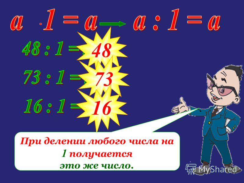 48 73 16 При делении любого числа на 1 получается это же число.