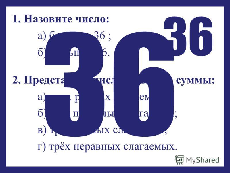 1. Назовите число: а) большее 36 ; б) меньшее 36. 2. Представьте число 36 в виде суммы: а) двух равных слагаемых; б)двух неравных слагаемых; в) трёх равных слагаемых; г) трёх неравных слагаемых. 36