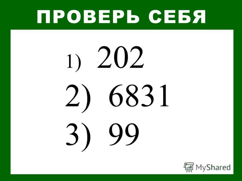 1) 202 2) 6831 3) 99 ПРОВЕРЬ СЕБЯ