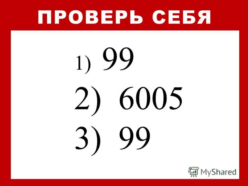 1) 99 2) 6005 3) 99 ПРОВЕРЬ СЕБЯ