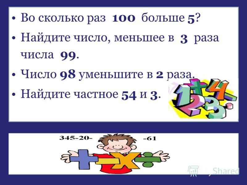 Во сколько раз 100 больше 5? Найдите число, меньшее в 3 раза числа 99. Число 98 уменьшите в 2 раза. Найдите частное 54 и 3. Какое действие помогло ответить вам на все эти вопросы?