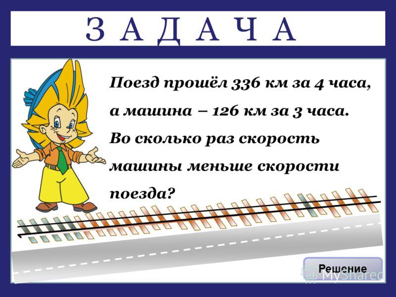 Поезд прошёл 336 км за 4 часа, а машина – 126 км за 3 часа. Во сколько раз скорость машины меньше скорости поезда? Решение ЗАДАЧА