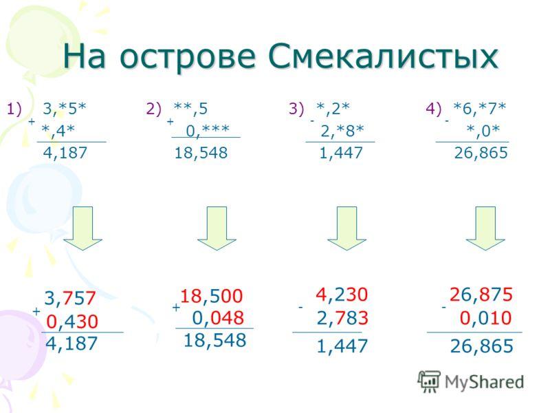 1)3,*5* 2) **,5 3) *,2* 4) *6,*7* + *,4* + 0,*** - 2,*8* - *,0* 4,187 18,548 1,447 26,865 3,757 + 0,430 4,187 18,500 + 0,048 18,548 4,230 - 2,783 1,447 26,875 - 0,010 26,865 На острове Смекалистых