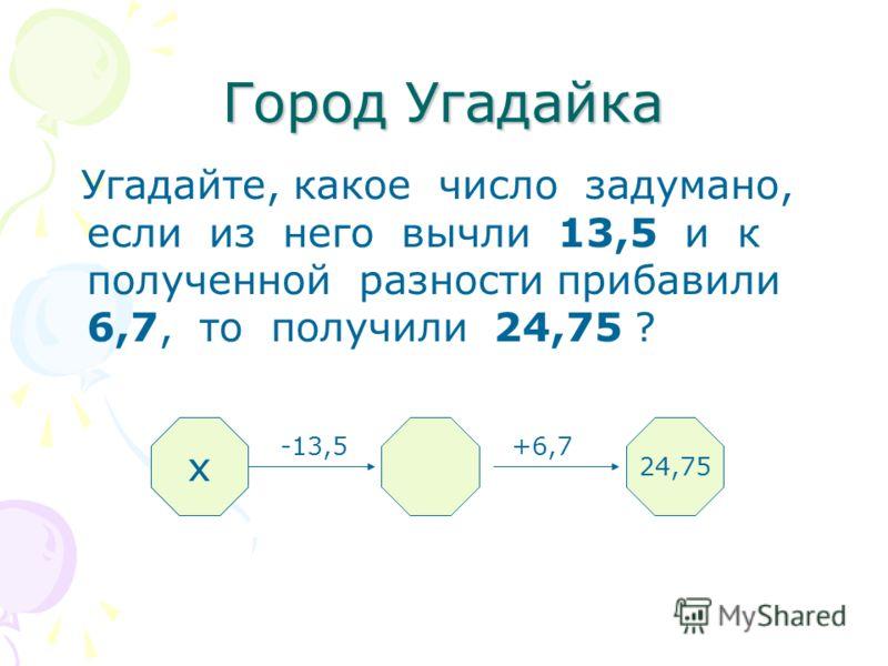 Город Угадайка Угадайте, какое число задумано, если из него вычли 13,5 и к полученной разности прибавили 6,7, то получили 24,75 ? -13,5 +6,7 ? 24,75 х