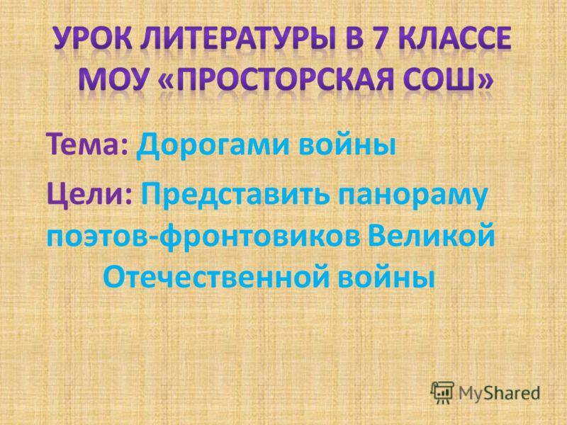 Тема: Дорогами войны Цели: Представить панораму поэтов-фронтовиков Великой Отечественной войны