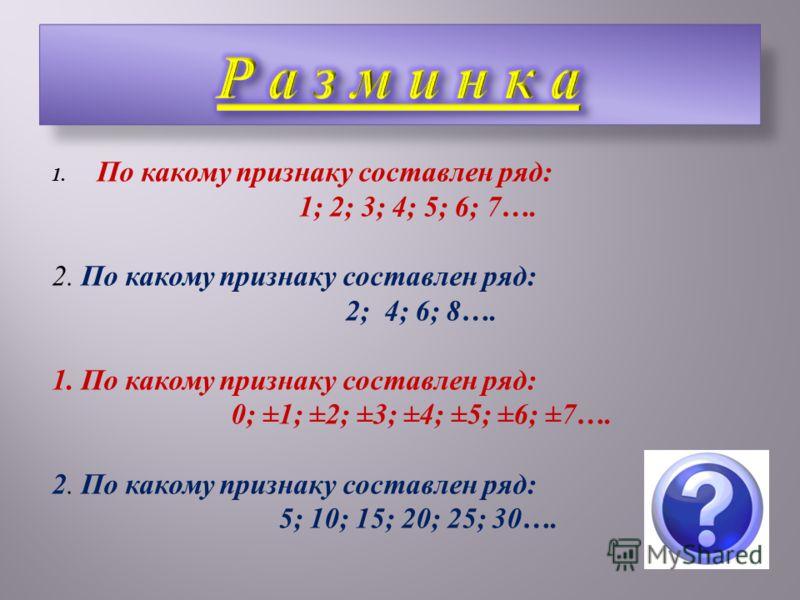 1. По какому признаку составлен ряд: 1; 2; 3; 4; 5; 6; 7…. 2. По какому признаку составлен ряд: 2; 4; 6; 8…. 1. По какому признаку составлен ряд: 0; ±1; ±2; ±3; ±4; ±5; ±6; ±7…. 2. По какому признаку составлен ряд: 5; 10; 15; 20; 25; 30….