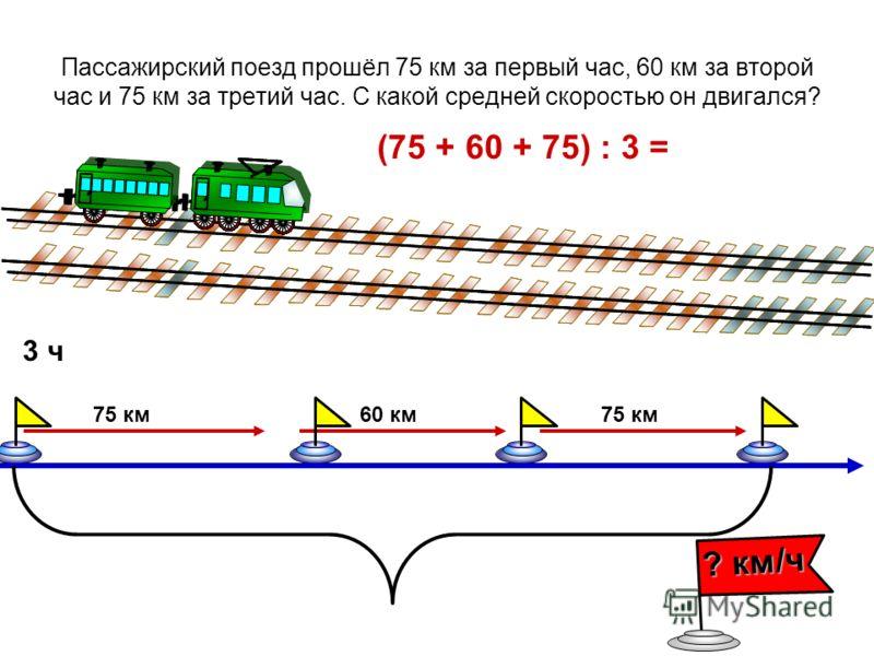 Пассажирский поезд прошёл 75 км за первый час, 60 км за второй час и 75 км за третий час. С какой средней скоростью он двигался? (75 + 60 + 75) : 3 = 75 км60 км75 км 3 ч ? км/ч