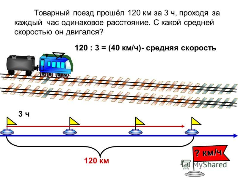 Товарный поезд прошёл 120 км за 3 ч, проходя за каждый час одинаковое расстояние. С какой средней скоростью он двигался? 120 : 3 = (40 км/ч)- средняя скорость 3 ч 120 км ? км/ч
