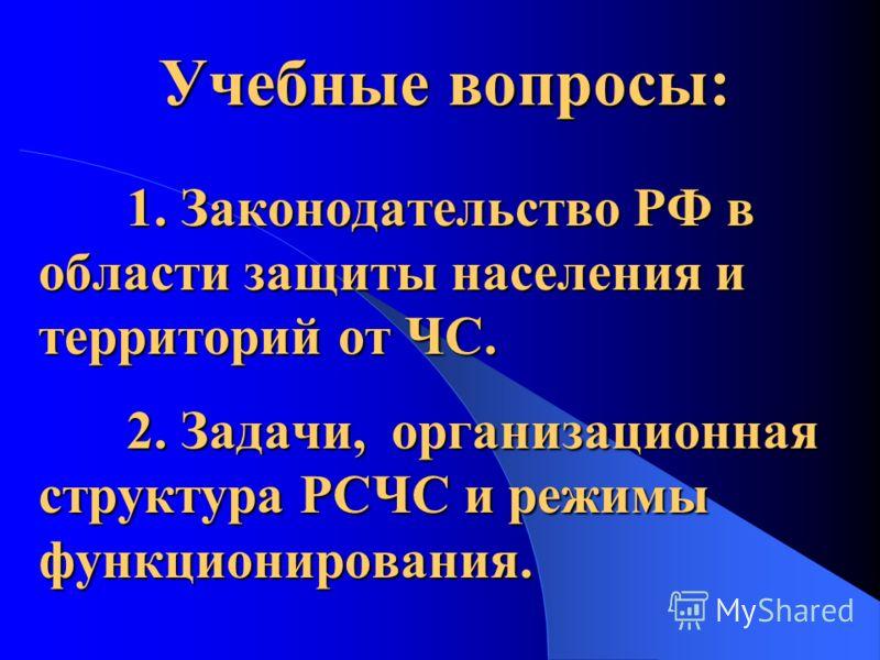 1. Законодательство РФ в области защиты населения и территорий от ЧС. 2. Задачи, организационная структура РСЧС и режимы функционирования. Учебные вопросы: