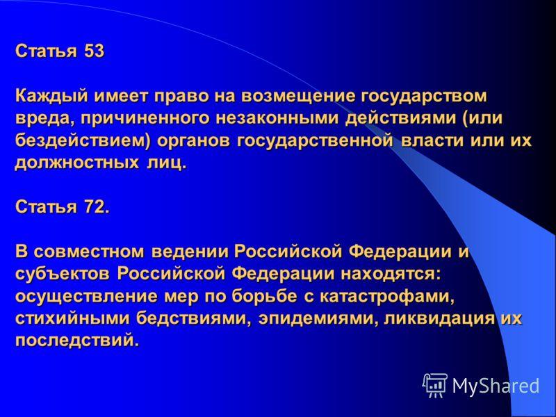 Статья 53 Каждый имеет право на возмещение государством вреда, причиненного незаконными действиями (или бездействием) органов государственной власти или их должностных лиц. Статья 72. В совместном ведении Российской Федерации и субъектов Российской Ф