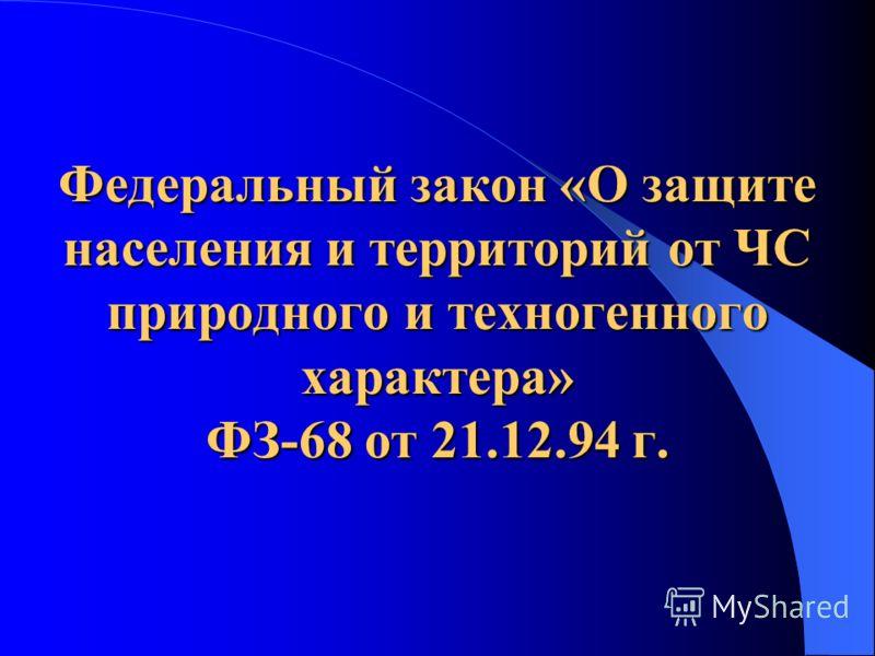 Федеральный закон «О защите населения и территорий от ЧС природного и техногенного характера» ФЗ-68 от 21.12.94 г.